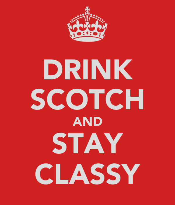 DRINK SCOTCH AND STAY CLASSY