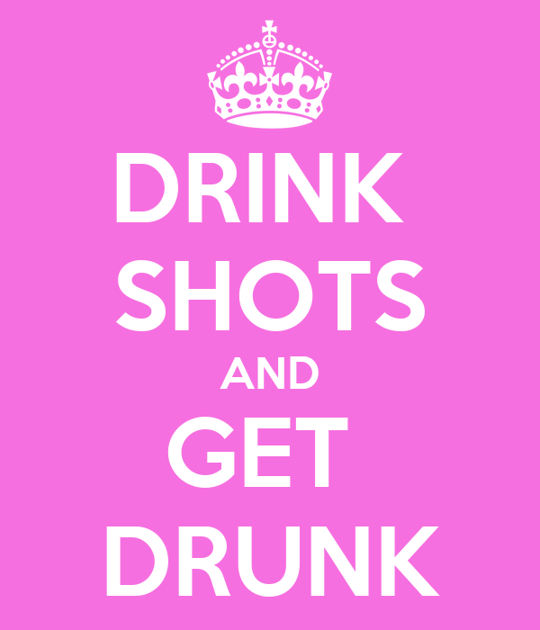 DRINK  SHOTS AND GET  DRUNK