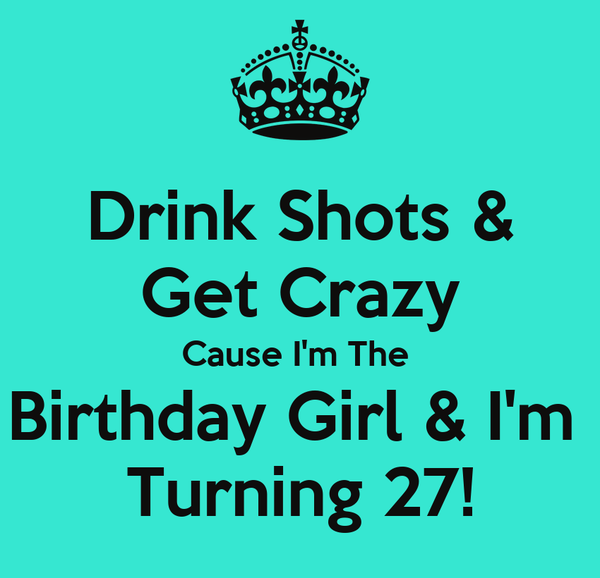 Drink Shots & Get Crazy Cause I'm The  Birthday Girl & I'm  Turning 27!