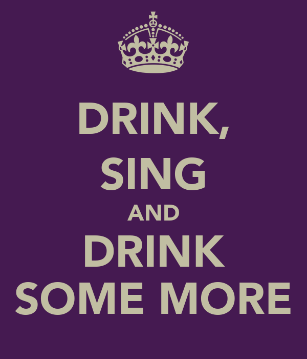 DRINK, SING AND DRINK SOME MORE