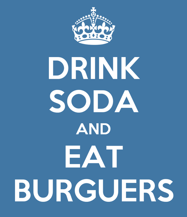 DRINK SODA AND EAT BURGUERS
