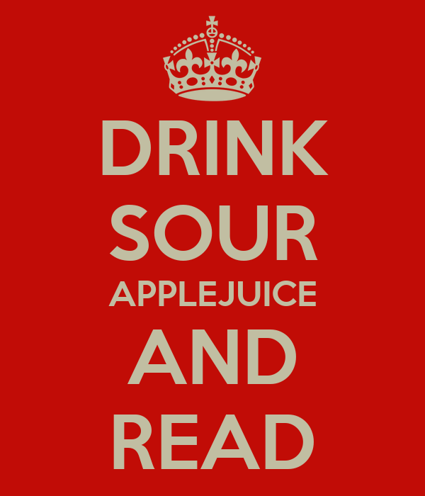 DRINK SOUR APPLEJUICE AND READ