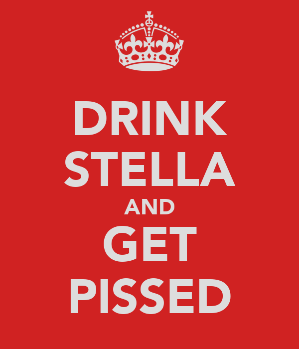 DRINK STELLA AND GET PISSED