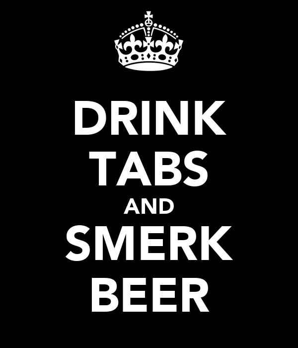 DRINK TABS AND SMERK BEER