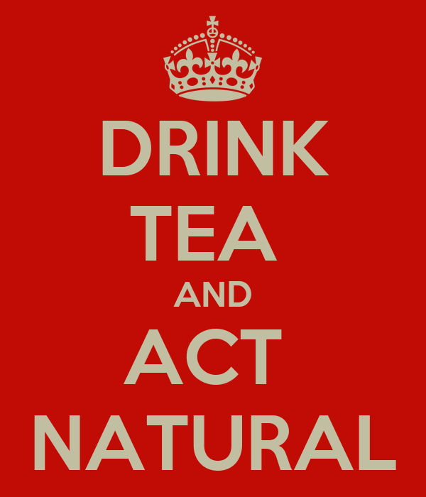 DRINK TEA  AND ACT  NATURAL