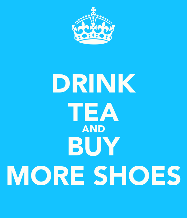 DRINK TEA AND BUY MORE SHOES