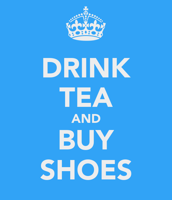 DRINK TEA AND BUY SHOES