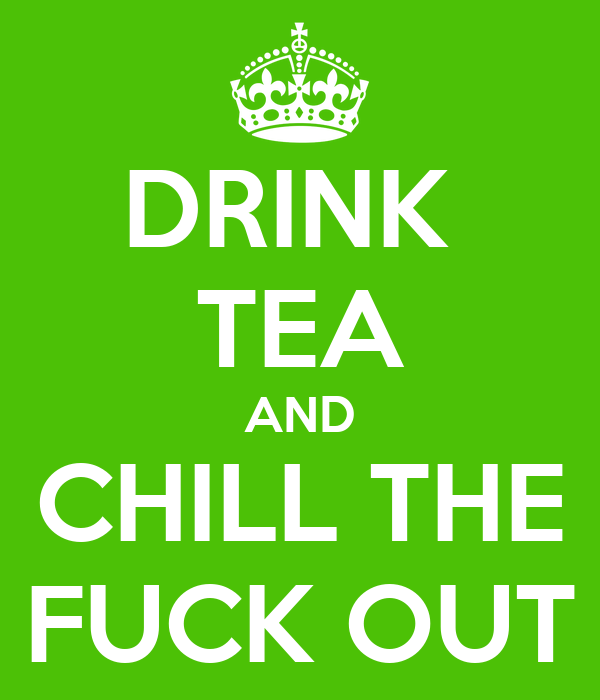 DRINK  TEA AND CHILL THE FUCK OUT