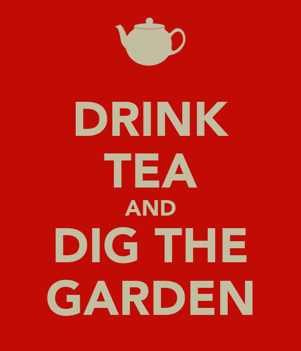 DRINK TEA AND DIG THE GARDEN