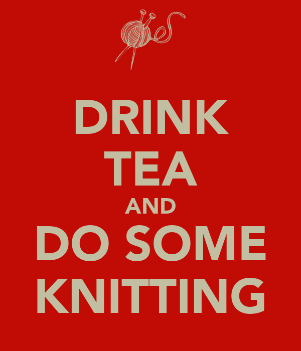 DRINK TEA AND DO SOME KNITTING