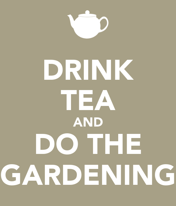 DRINK TEA AND DO THE GARDENING