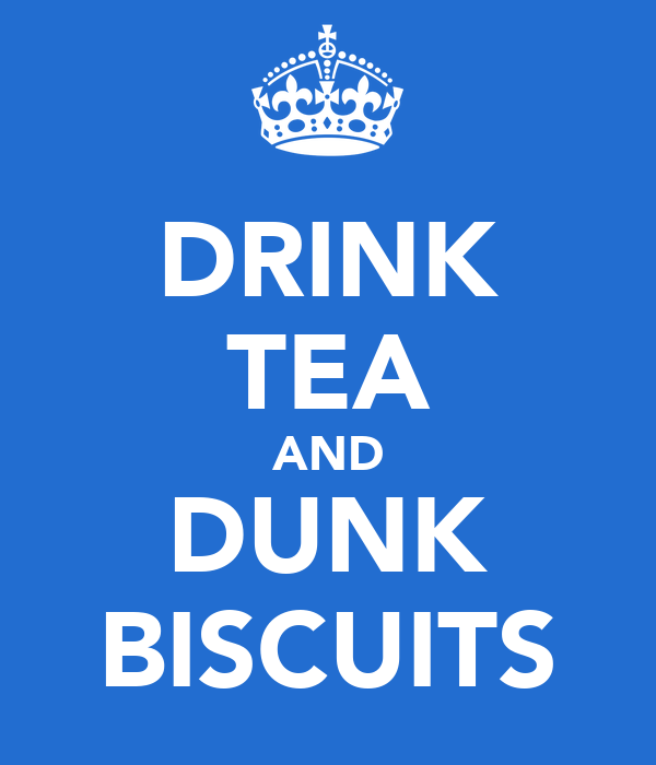 DRINK TEA AND DUNK BISCUITS