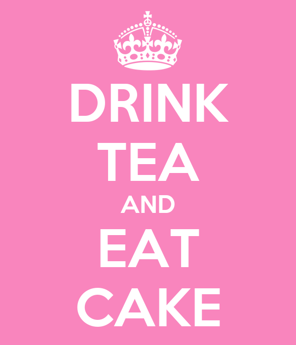 DRINK TEA AND EAT CAKE
