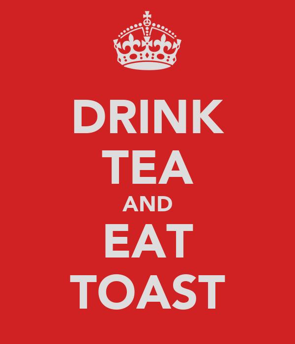DRINK TEA AND EAT TOAST