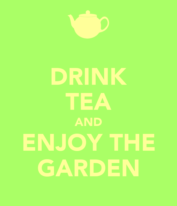 DRINK TEA AND ENJOY THE GARDEN
