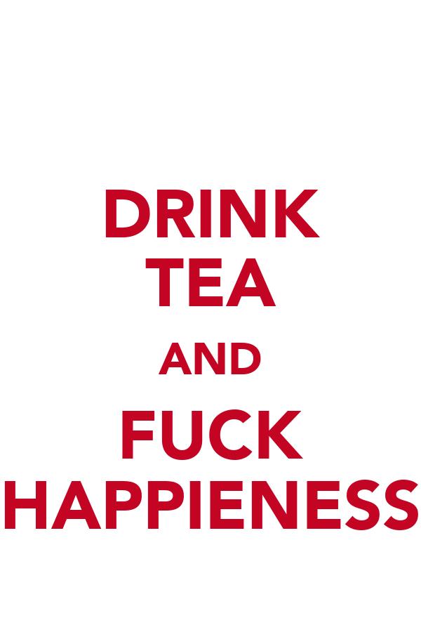DRINK TEA AND FUCK HAPPIENESS