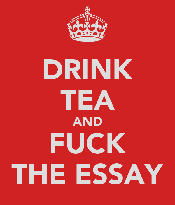 DRINK TEA AND FUCK THE ESSAY