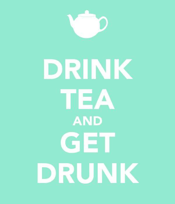 DRINK TEA AND GET DRUNK