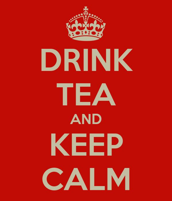 DRINK TEA AND KEEP CALM
