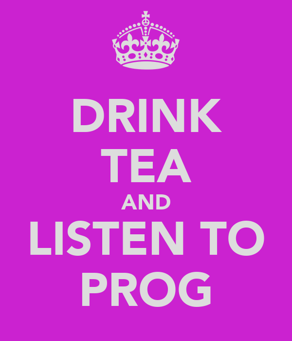DRINK TEA AND LISTEN TO PROG