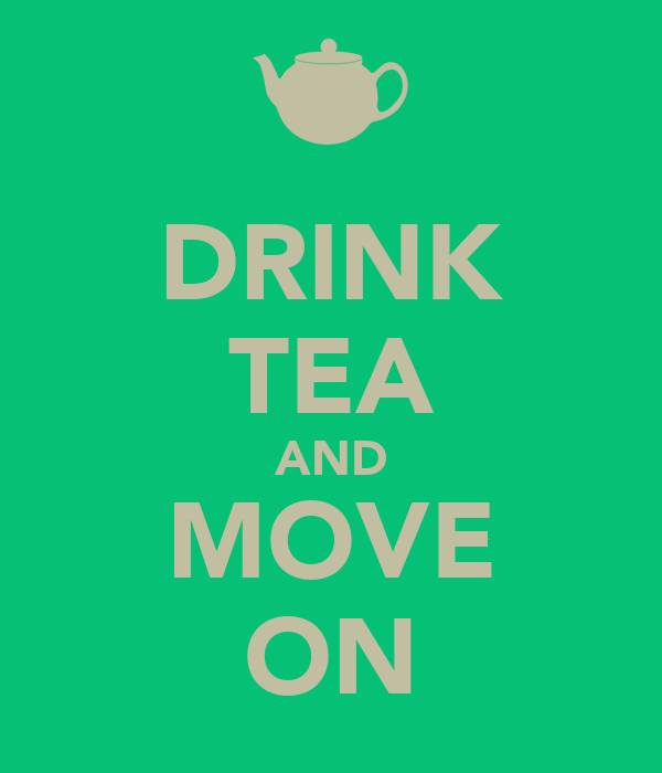 DRINK TEA AND MOVE ON
