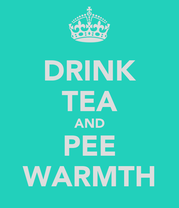 DRINK TEA AND PEE WARMTH