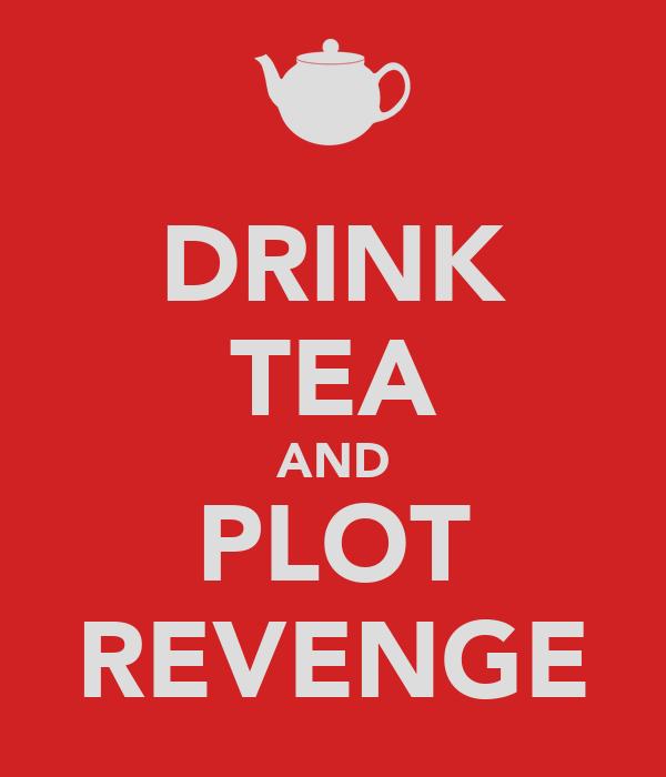 DRINK TEA AND PLOT REVENGE
