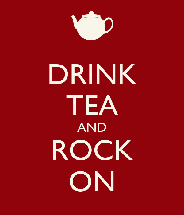 DRINK TEA AND ROCK ON