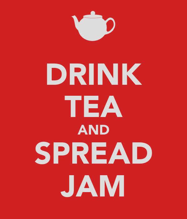 DRINK TEA AND SPREAD JAM