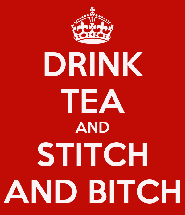 DRINK TEA AND  STITCH  AND BITCH
