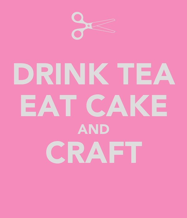 DRINK TEA EAT CAKE AND CRAFT