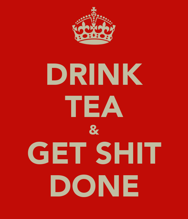 DRINK TEA & GET SHIT DONE