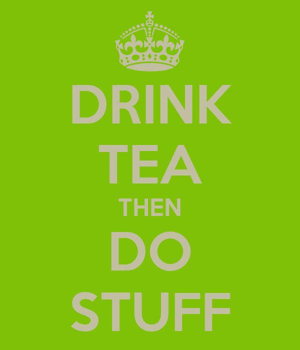 DRINK TEA THEN DO STUFF