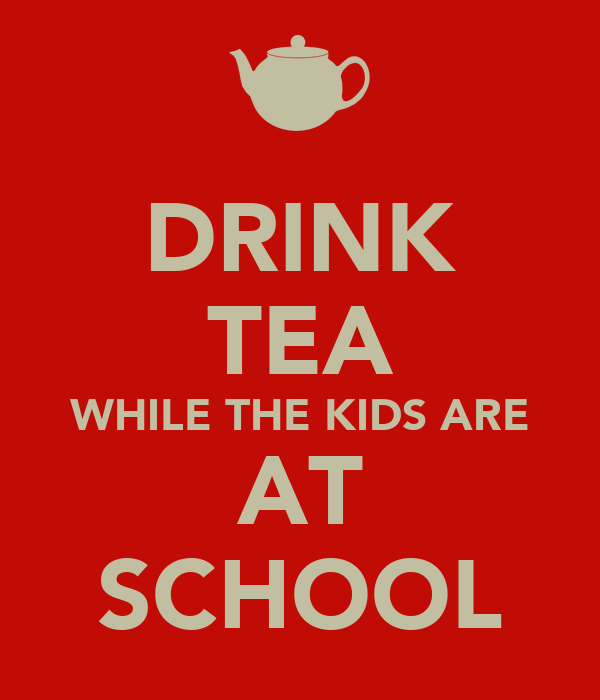 DRINK TEA WHILE THE KIDS ARE AT SCHOOL