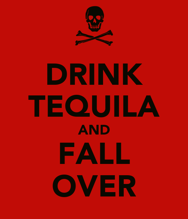 DRINK TEQUILA AND FALL OVER