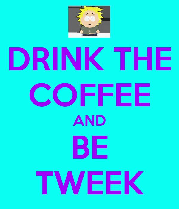 DRINK THE COFFEE AND BE TWEEK
