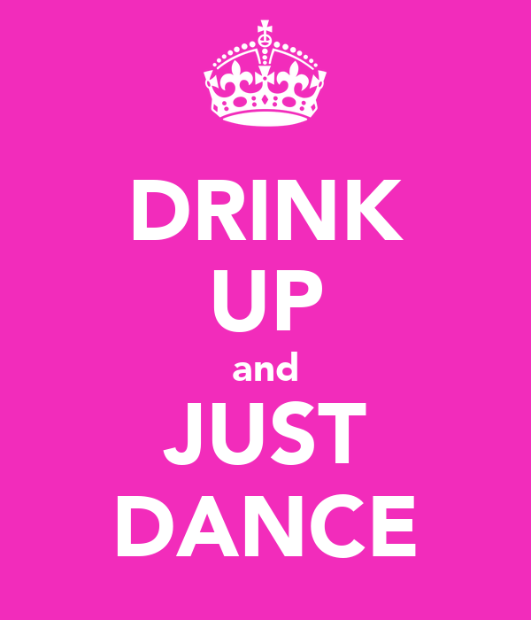 DRINK UP and JUST DANCE