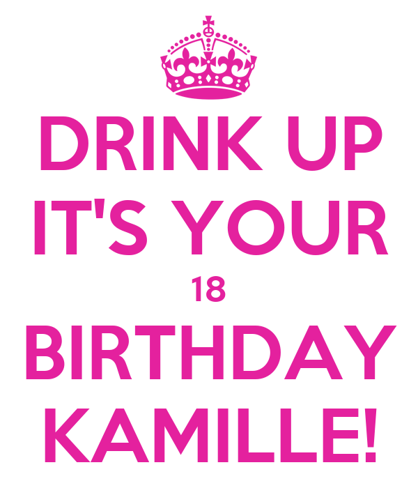 DRINK UP IT'S YOUR 18 BIRTHDAY KAMILLE!