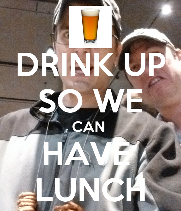 DRINK UP SO WE CAN  HAVE  LUNCH