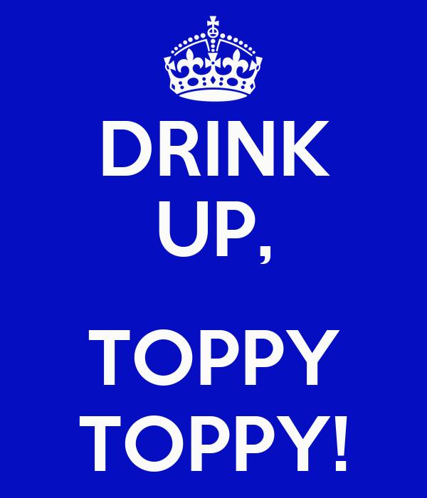 DRINK UP,  TOPPY TOPPY!