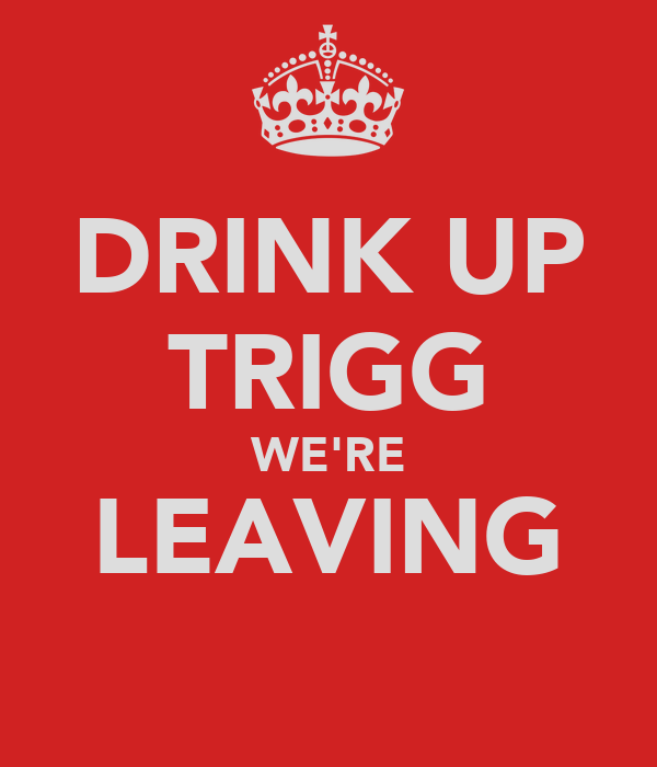 DRINK UP TRIGG WE'RE LEAVING