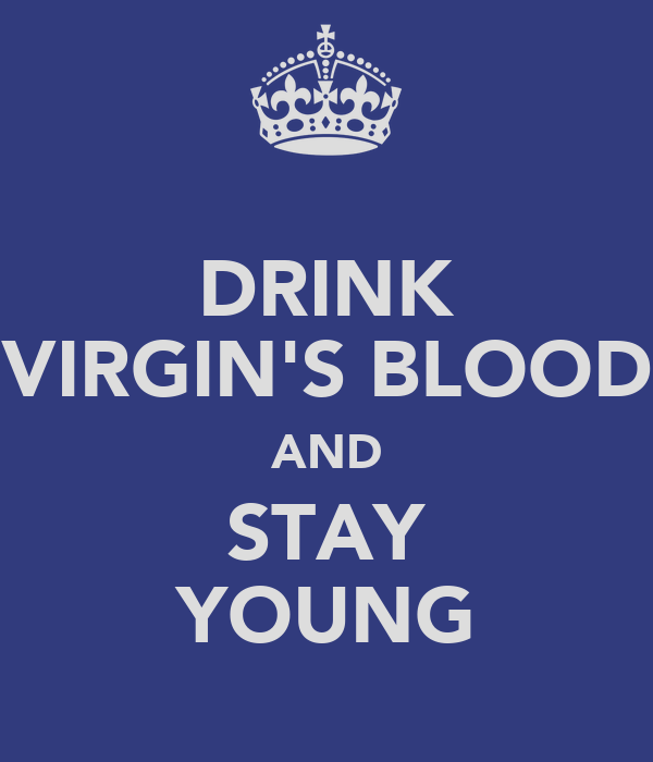 DRINK VIRGIN'S BLOOD AND STAY YOUNG