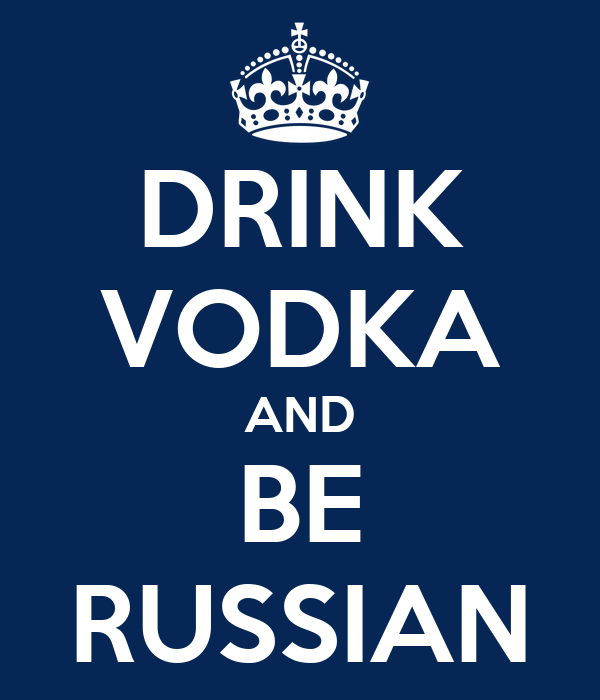 DRINK VODKA AND BE RUSSIAN