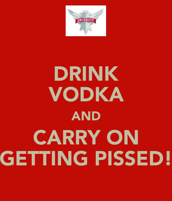 DRINK VODKA AND CARRY ON GETTING PISSED!