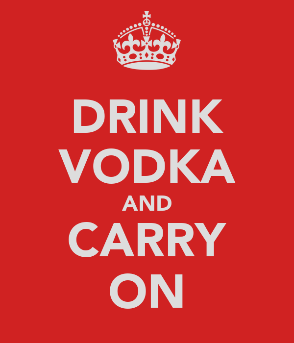 DRINK VODKA AND CARRY ON