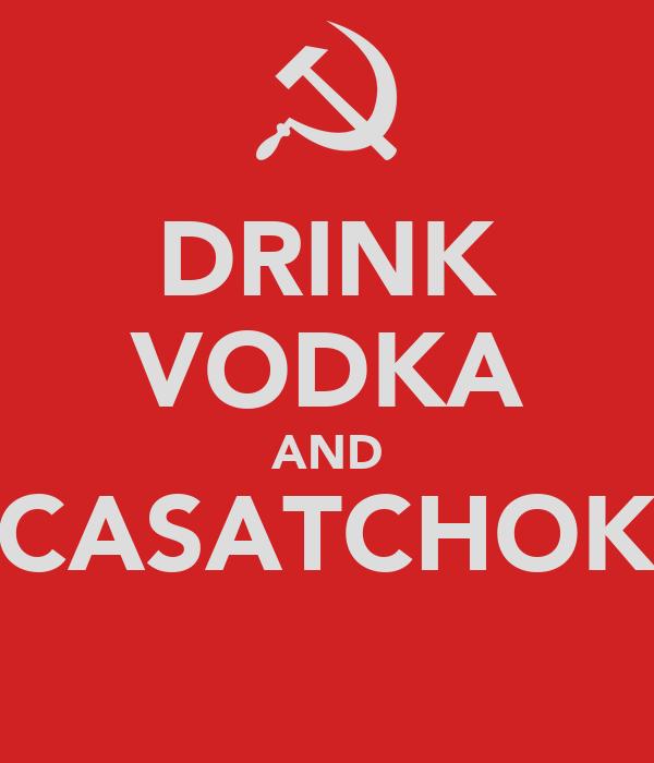 DRINK VODKA AND CASATCHOK