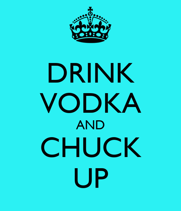 DRINK VODKA AND CHUCK UP
