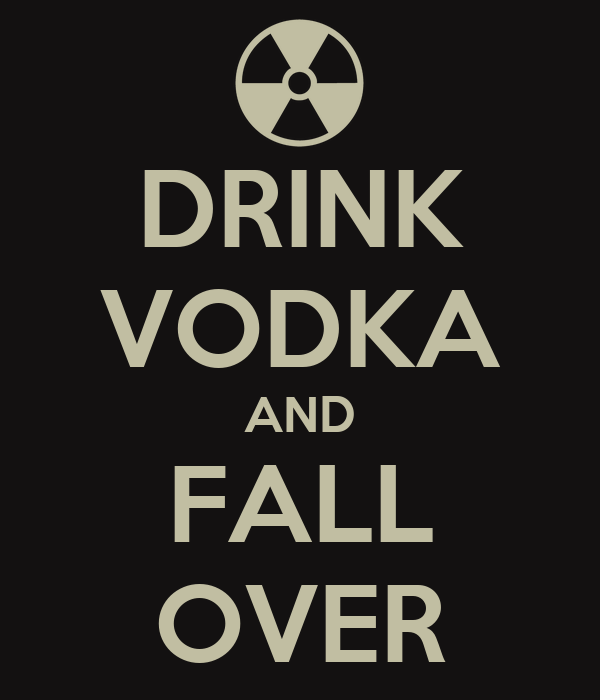 DRINK VODKA AND FALL OVER