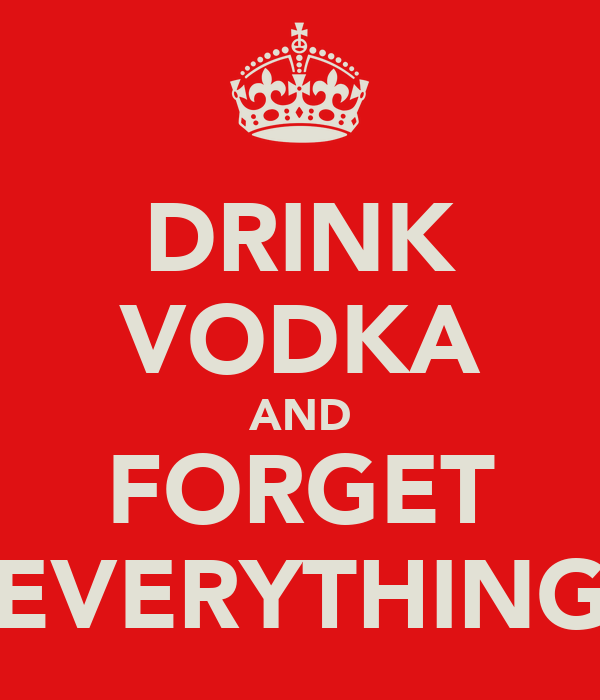DRINK VODKA AND FORGET EVERYTHING
