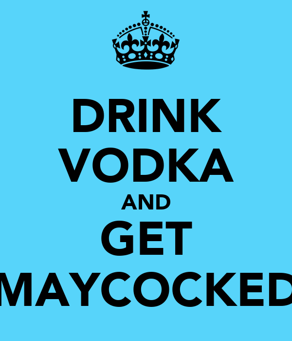 DRINK VODKA AND GET MAYCOCKED
